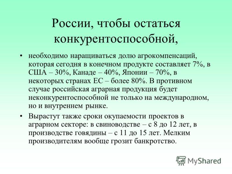 России, чтобы остаться конкурентоспособной, необходимо наращиваться долю агрокомпенсаций, которая сегодня в конечном продукте составляет 7%, в США – 30%, Канаде – 40%, Японии – 70%, в некоторых странах ЕС – более 80%. В противном случае российская аг