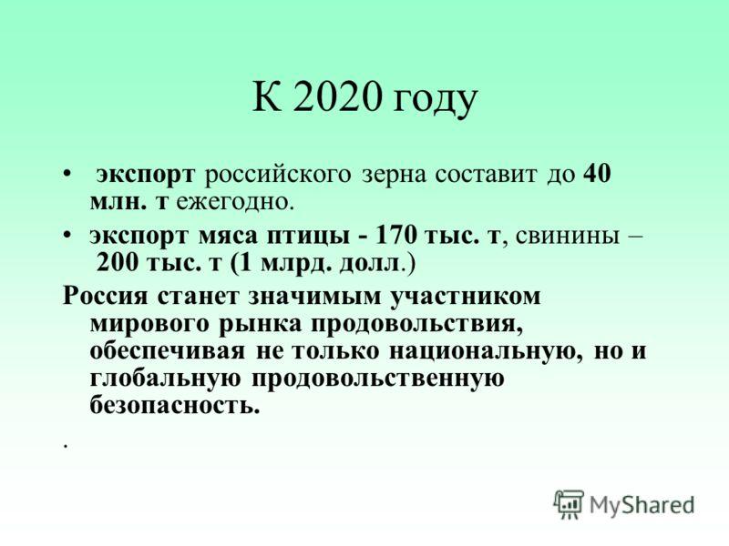 К 2020 году экспорт российского зерна составит до 40 млн. т ежегодно. экспорт мяса птицы - 170 тыс. т, свинины – 200 тыс. т (1 млрд. долл.) Россия станет значимым участником мирового рынка продовольствия, обеспечивая не только национальную, но и глоб