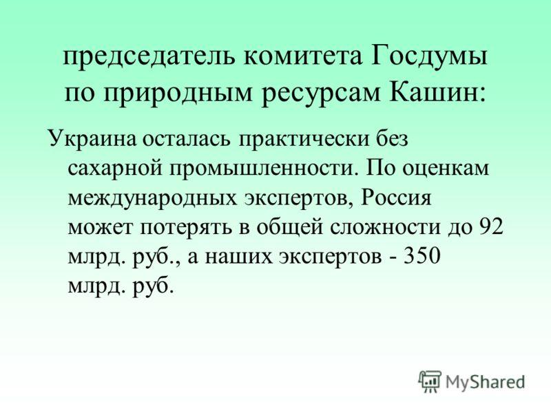 председатель комитета Госдумы по природным ресурсам Кашин: Украина осталась практически без сахарной промышленности. По оценкам международных экспертов, Россия может потерять в общей сложности до 92 млрд. руб., а наших экспертов - 350 млрд. руб.
