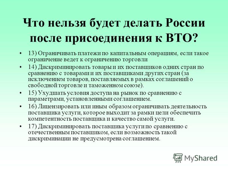 Что нельзя будет делать России после присоединения к ВТО? 13) Ограничивать платежи по капитальным операциям, если такое ограничение ведет к ограничению торговли 14) Дискриминировать товары и их поставщиков одних стран по сравнению с товарами и их пос