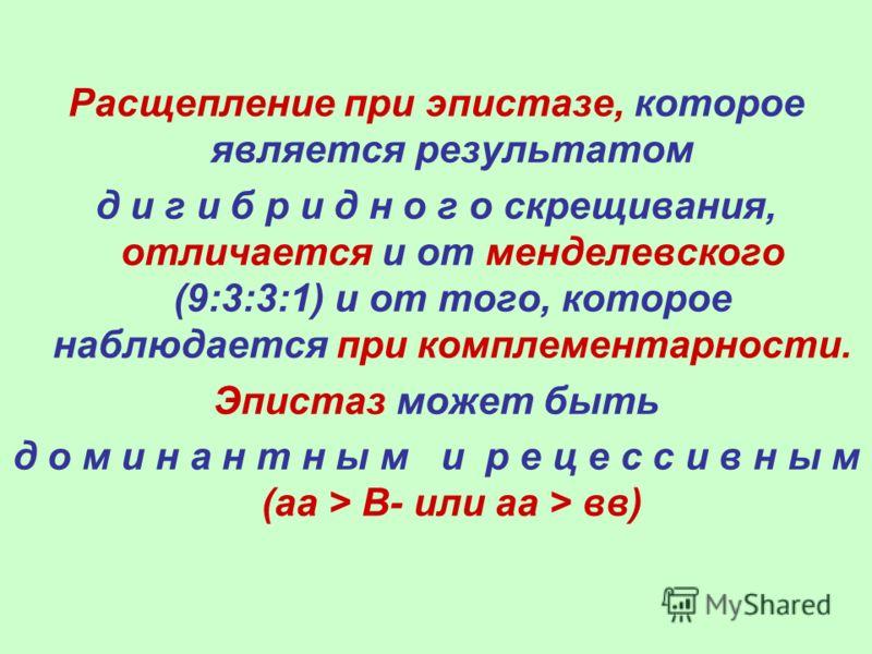 Расщепление при эпистазе, которое является результатом д и г и б р и д н о г о скрещивания, отличается и от менделевского (9:3:3:1) и от того, которое наблюдается при комплементарности. Эпистаз может быть д о м и н а н т н ы м и р е ц е с с и в н ы м