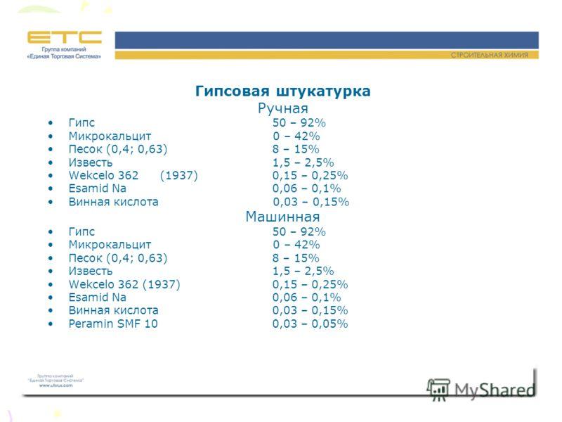 Гипсовая штукатурка Ручная Гипс50 – 92% Микрокальцит 0 – 42% Песок (0,4; 0,63)8 – 15% Известь1,5 – 2,5% Wekcelo 362(1937)0,15 – 0,25% Esamid Na0,06 – 0,1% Винная кислота 0,03 – 0,15% Машинная Гипс50 – 92% Микрокальцит 0 – 42% Песок (0,4; 0,63)8 – 15%
