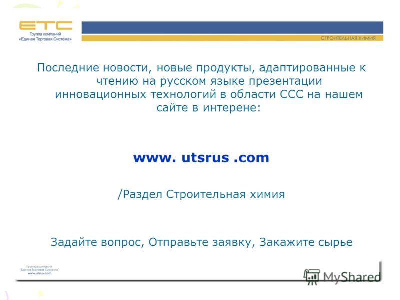 Последние новости, новые продукты, адаптированные к чтению на русском языке презентации инновационных технологий в области ССС на нашем сайте в интерене: www. utsrus.com /Раздел Строительная химия Задайте вопрос, Отправьте заявку, Закажите сырье