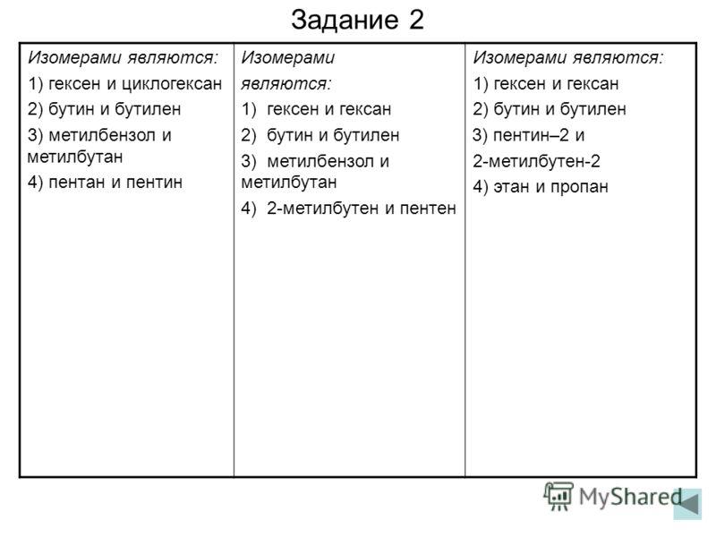 Задание 2 Изомерами являются: 1) гексен и циклогексан 2) бутин и бутилен 3) метилбензол и метилбутан 4) пентан и пентин Изомерами являются: 1) гексен и гексан 2) бутин и бутилен 3) метилбензол и метилбутан 4) 2-метилбутен и пентен Изомерами являются: