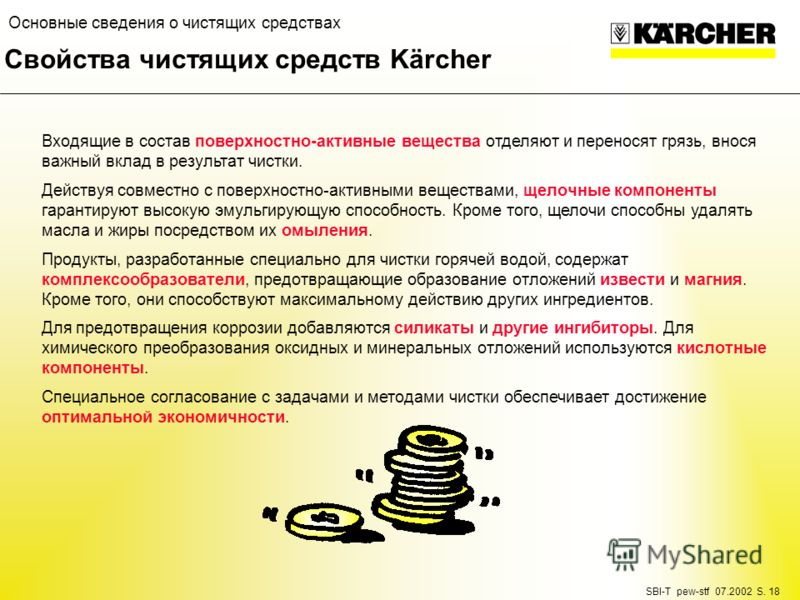 SBI-T pew-stf 07.2002 S. 18 Основные сведения о чистящих средствах Свойства чистящих средств Kärcher Входящие в состав поверхностно-активные вещества отделяют и переносят грязь, внося важный вклад в результат чистки. Действуя совместно с поверхностно