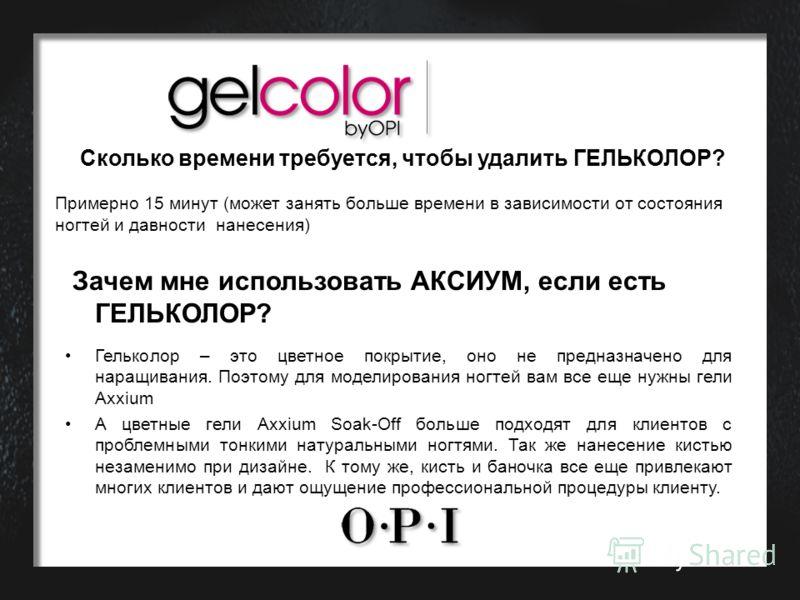 Сколько времени требуется, чтобы удалить ГЕЛЬКОЛОР? Примерно 15 минут (может занять больше времени в зависимости от состояния ногтей и давности нанесения) Зачем мне использовать АКСИУМ, если есть ГЕЛЬКОЛОР? Гельколор – это цветное покрытие, оно не пр