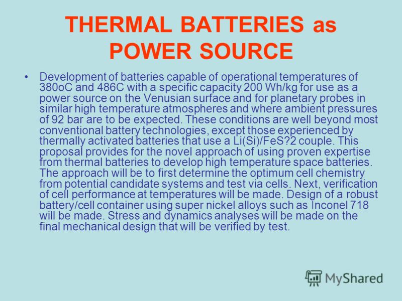 THERMAL BATTERIES as POWER SOURCE Development of batteries capable of operational temperatures of 380oC and 486C with a specific capacity 200 Wh/kg for use as a power source on the Venusian surface and for planetary probes in similar high temperature