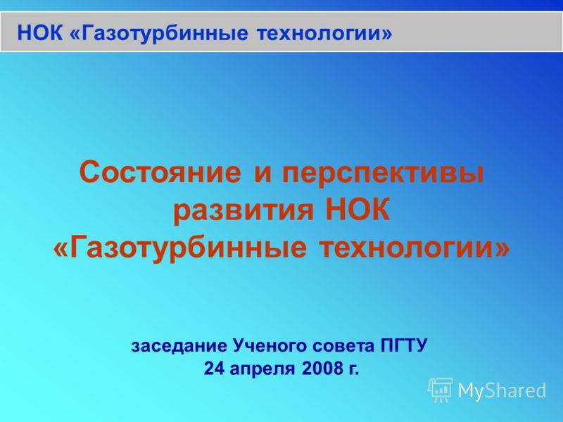 НОК «Газотурбинные технологии» Состояние и перспективы развития НОК «Газотурбинные технологии» заседание Ученого совета ПГТУ 24 апреля 2008 г.