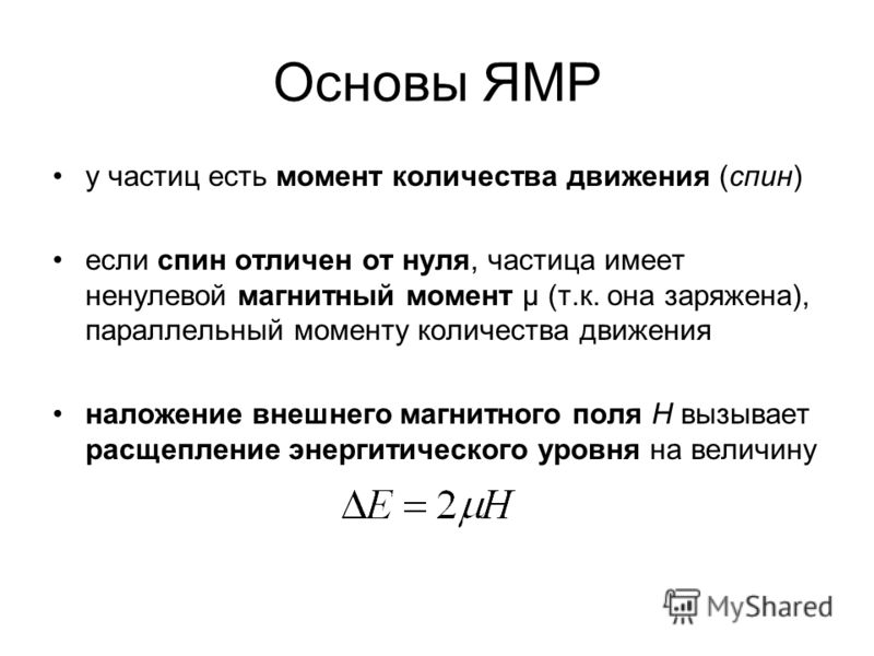Основы ЯМР у частиц есть момент количества движения (спин) если спин отличен от нуля, частица имеет ненулевой магнитный момент μ (т.к. она заряжена), параллельный моменту количества движения наложение внешнего магнитного поля H вызывает расщепление э