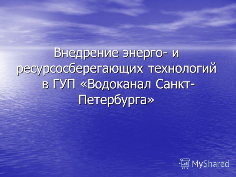 Внедрение энерго- и ресурсосберегающих технологий в ГУП «Водоканал Санкт- Петербурга»