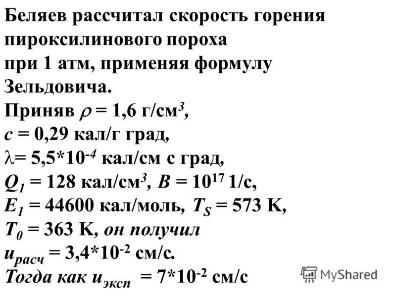 Беляев рассчитал скорость горения пироксилинового пороха при 1 атм, применяя формулу Зельдовича. Приняв = 1,6 г/см 3, c = 0,29 кал/г град, = 5,5*10 -4 кал/см с град, Q 1 = 128 кал/см 3, B = 10 17 1/c, E 1 = 44600 кал/моль, T S = 573 K, T 0 = 363 K, о