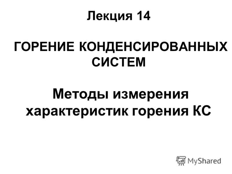 Лекция 14 ГОРЕНИЕ КОНДЕНСИРОВАННЫХ СИСТЕМ Методы измерения характеристик горения КС