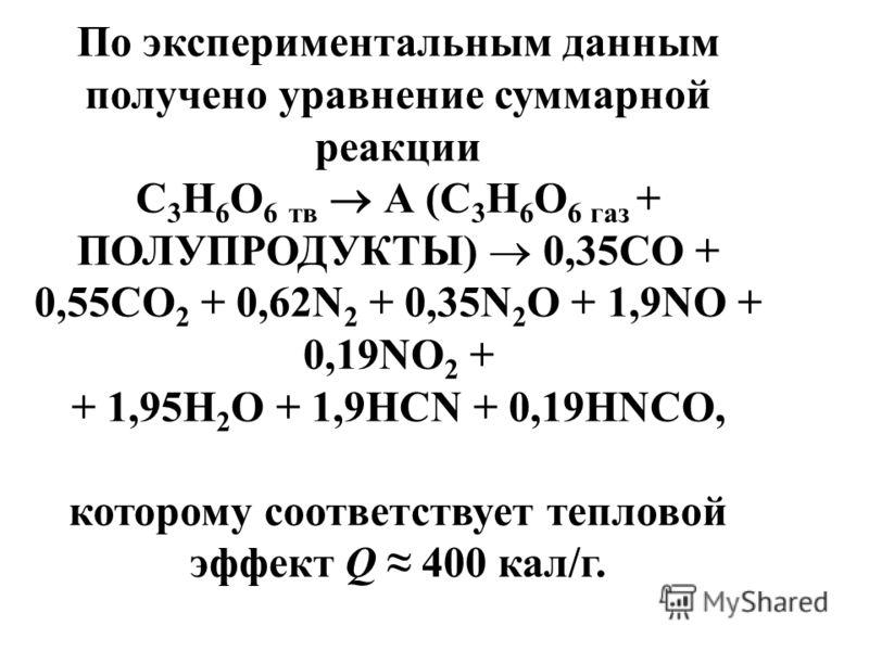 По экспериментальным данным получено уравнение суммарной реакции C 3 H 6 O 6 тв А (C 3 H 6 O 6 газ + ПОЛУПРОДУКТЫ) 0,35CO + 0,55CO 2 + 0,62N 2 + 0,35N 2 O + 1,9NO + 0,19NO 2 + + 1,95H 2 O + 1,9HCN + 0,19HNCO, которому соответствует тепловой эффект Q