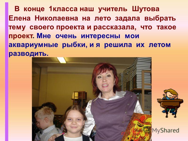 В конце 1класса наш учитель Шутова Елена Николаевна на лето задала выбрать тему своего проекта и рассказала, что такое проект. Мне очень интересны мои аквариумные рыбки, и я решила их летом разводить.
