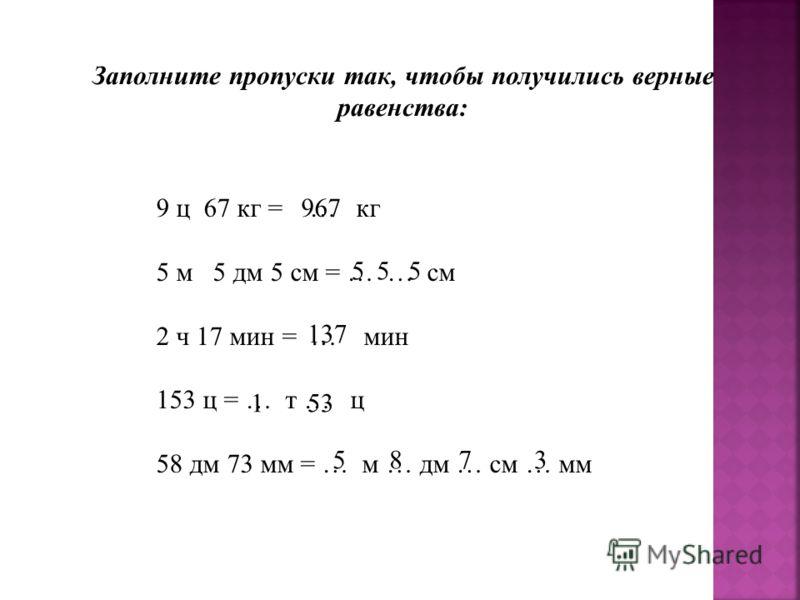 Заполните пропуски так, чтобы получились верные равенства: 9 ц 67 кг = … кг 5 м 5 дм 5 см = … … см 2 ч 17 мин = … мин 153 ц = … т … ц 58 дм 73 мм = … м … дм … см … мм 967 55 137 153 5873 5