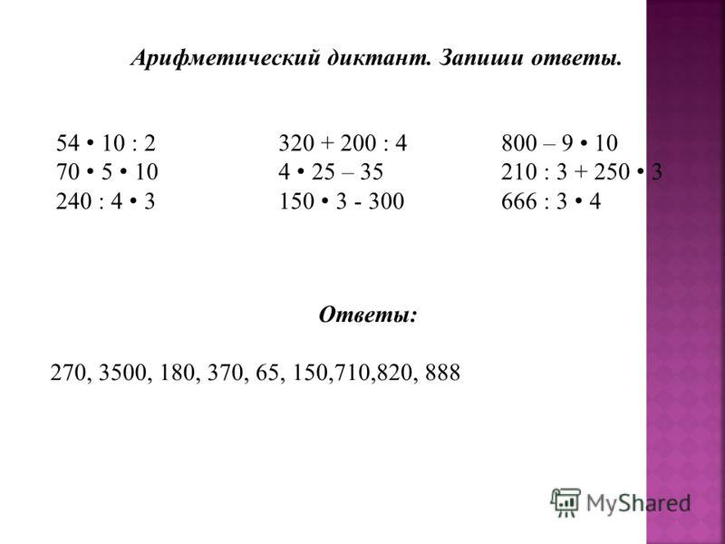 Арифметический диктант. Запиши ответы. 54 10 : 2 70 5 10 240 : 4 3 320 + 200 : 4 4 25 – 35 150 3 - 300 800 – 9 10 210 : 3 + 250 3 666 : 3 4 Ответы: 270, 3500, 180, 370, 65, 150,710,820, 888