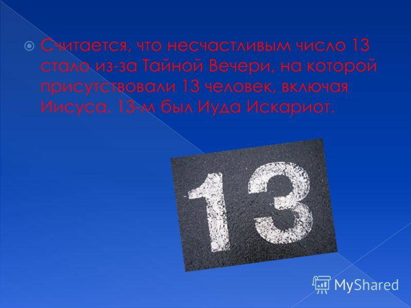 Считается, что несчастливым число 13 стало из-за Тайной Вечери, на которой присутствовали 13 человек, включая Иисуса. 13-м был Иуда Искариот.