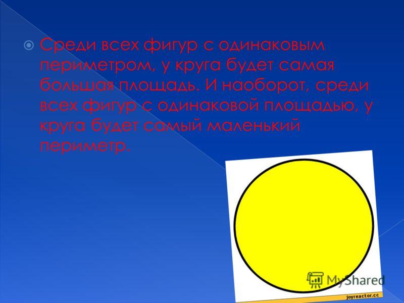 Среди всех фигур с одинаковым периметром, у круга будет самая большая площадь. И наоборот, среди всех фигур с одинаковой площадью, у круга будет самый маленький периметр.