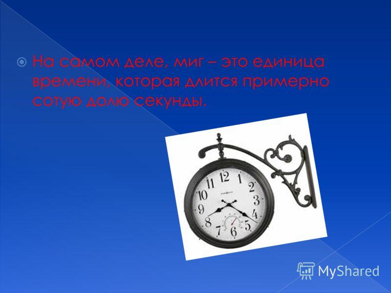 На самом деле, миг – это единица времени, которая длится примерно сотую долю секунды.