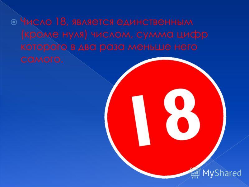 Число 18, является единственным (кроме нуля) числом, сумма цифр которого в два раза меньше него самого.