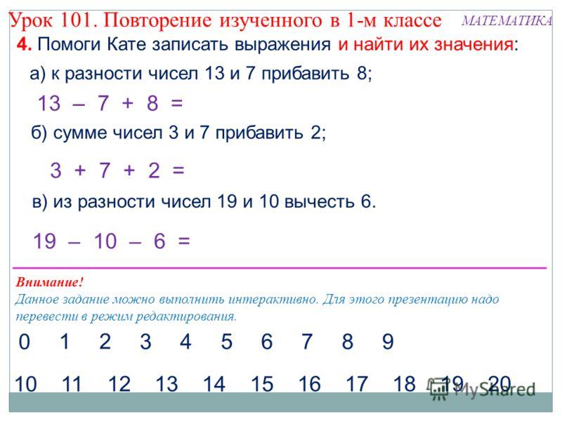 4. Помоги Кате записать выражения и найти их значения: а) к разности чисел 13 и 7 прибавить 8; 13 – 7 + 8 = б) сумме чисел 3 и 7 прибавить 2; в) из разности чисел 19 и 10 вычесть 6. 3 + 7 + 2 = Внимание! Данное задание можно выполнить интерактивно. Д
