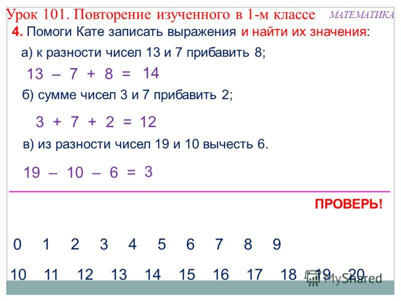 4. Помоги Кате записать выражения и найти их значения: а) к разности чисел 13 и 7 прибавить 8; 13 – 7 + 8 = б) сумме чисел 3 и 7 прибавить 2; в) из разности чисел 19 и 10 вычесть 6. 3 + 7 + 2 = 19 – 10 – 6 = 14 12 3 ПРОВЕРЬ! Урок 101. Повторение изуч