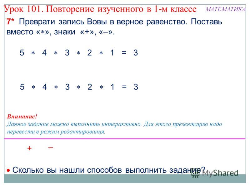 5 4 3 2 1 = 3 7* Преврати запись Вовы в верное равенство. Поставь вместо « », знаки «+», «–». Сколько вы нашли способов выполнить задание? Внимание! Данное задание можно выполнить интерактивно. Для этого презентацию надо перевести в режим редактирова