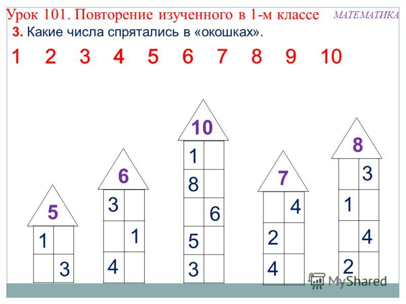 1 8 4 5 3 14 2 5 3 5 4 6 5 1 4 2 8 2 3 3 1 2 7 5 6 3 9 6 7 4 3 2 4 7 4 5 3 Урок 101. Повторение изученного в 1-м классе МАТЕМАТИКА 3. Какие числа спрятались в «окошках».