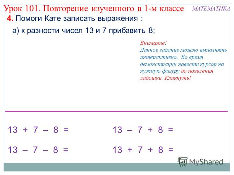 4. Помоги Кате записать выражения : а) к разности чисел 13 и 7 прибавить 8; 13 + 7 – 8 =13 – 7 + 8 = 13 + 7 + 8 = Внимание! Данное задание можно выполнять интерактивно. Во время демонстрации навести курсор на нужную фигуру до появления ладошки. Кликн