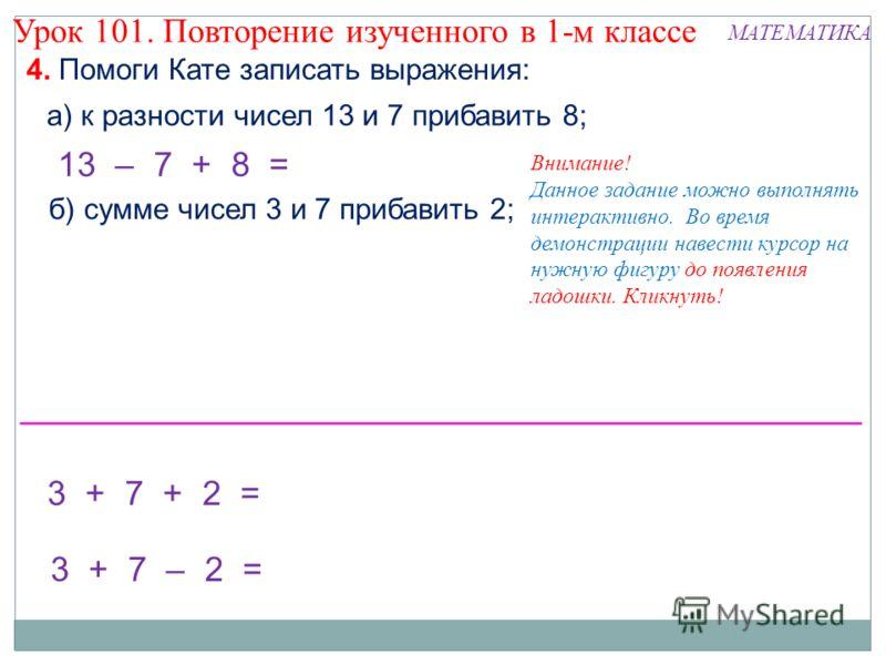 4. Помоги Кате записать выражения: 3 + 7 + 2 = 3 + 7 – 2 = б) сумме чисел 3 и 7 прибавить 2; а) к разности чисел 13 и 7 прибавить 8; 13 – 7 + 8 = Внимание! Данное задание можно выполнять интерактивно. Во время демонстрации навести курсор на нужную фи