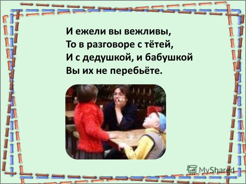 И ежели вы вежливы, То в разговоре с тётей, И с дедушкой, и бабушкой Вы их не перебьёте.