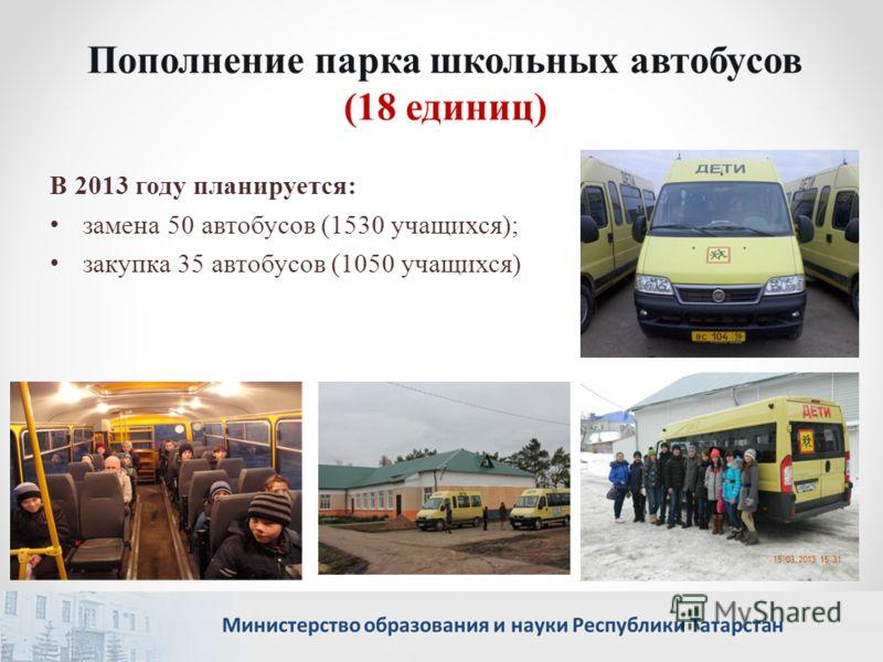 Пополнение парка школьных автобусов (18 единиц) В 2013 году планируется: замена 50 автобусов (1530 учащихся); закупка 35 автобусов (1050 учащихся)
