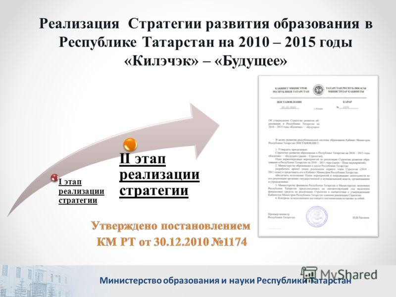 I этап реализации стратегии II этап реализации стратегии Реализация Стратегии развития образования в Республике Татарстан на 2010 – 2015 годы «Килэчэк» – «Будущее»