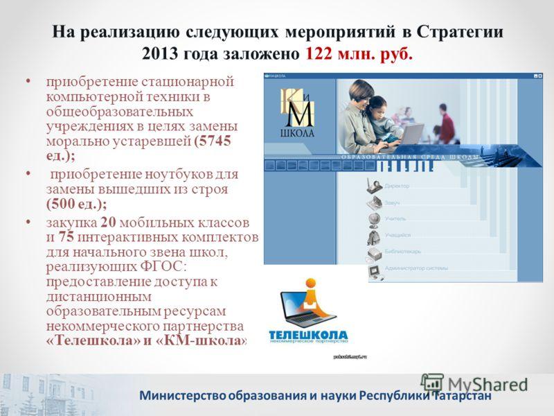 На реализацию следующих мероприятий в Стратегии 2013 года заложено 122 млн. руб. приобретение стационарной компьютерной техники в общеобразовательных учреждениях в целях замены морально устаревшей (5745 ед.); приобретение ноутбуков для замены вышедши