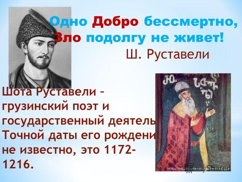 Лишь. Шота Руставели – грузинский поэт и государственный деятель. Точной даты его рождения не известно, это 1172- 1216. Одно Добро бессмертно, Зло подолгу не живет! Ш. Руставели