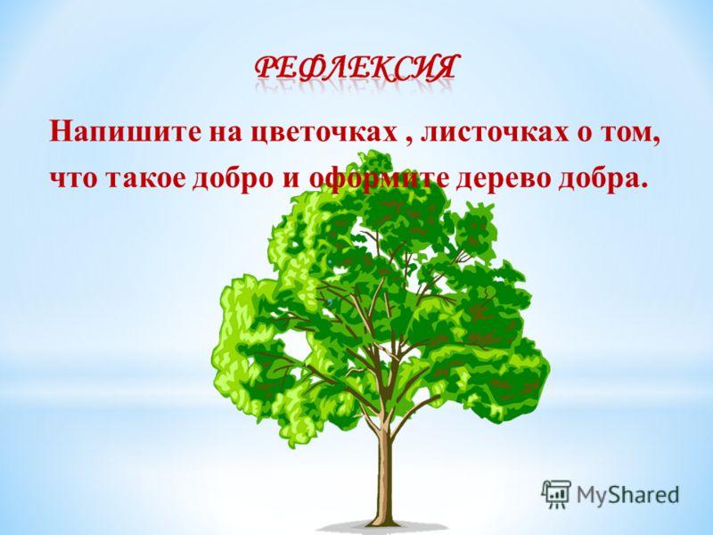 .,., Напишите на цветочках, листочках о том, что такое добро и оформите дерево добра.