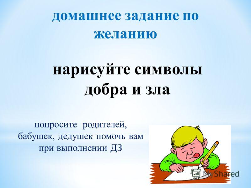 домашнее задание по желанию попросите родителей, бабушек, дедушек помочь вам при выполнении ДЗ нарисуйте символы добра и зла