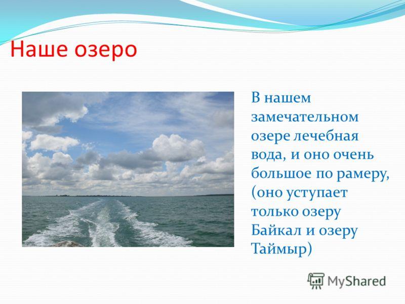 Наше озеро В нашем замечательном озере лечебная вода, и оно очень большое по рамеру, (оно уступает только озеру Байкал и озеру Таймыр)
