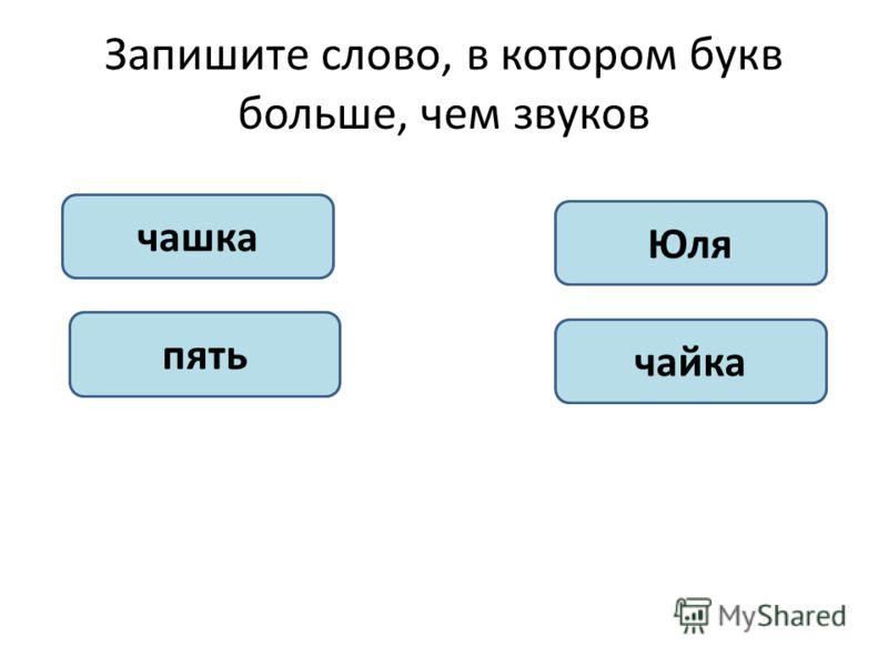 Запишите слово, в котором букв больше, чем звуков чашка пять Юля чайка