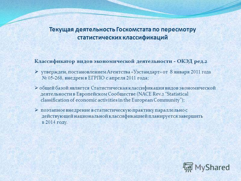 Текущая деятельность Госкомстата по пересмотру статистических классификаций Классификатор видов экономической деятельности - ОКЭД ред.2 утвержден, постановлением Агентства «Узстандарт» от 8 января 2011 года 05-268, внедрен в ЕГРПО с апреля 2011 года;