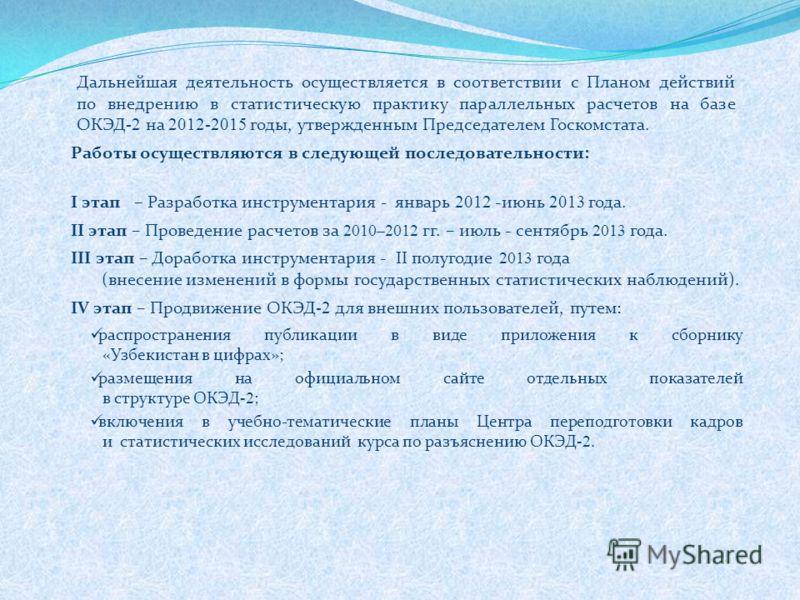 Дальнейшая деятельность осуществляется в соответствии с Планом действий по внедрению в статистическую практику параллельных расчетов на базе ОКЭД -2 на 2012-2015 годы, утвержденным Председателем Госкомстата. Работы осуществляются в следующей последов