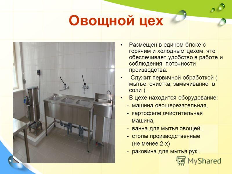 Овощной цех Размещен в едином блоке с горячим и холодным цехом, что обеспечивает удобство в работе и соблюдения поточности производства. Служит первичной обработкой ( мытье, очистка, замачивание в соли ). В цехе находится оборудование: - машина овоще