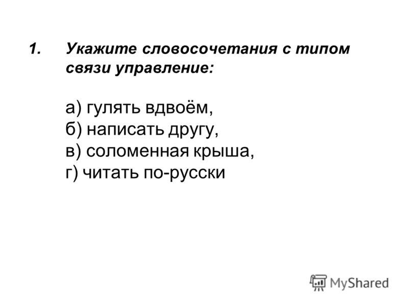 1.Укажите словосочетания с типом связи управление: а) гулять вдвоём, б) написать другу, в) соломенная крыша, г) читать по-русски