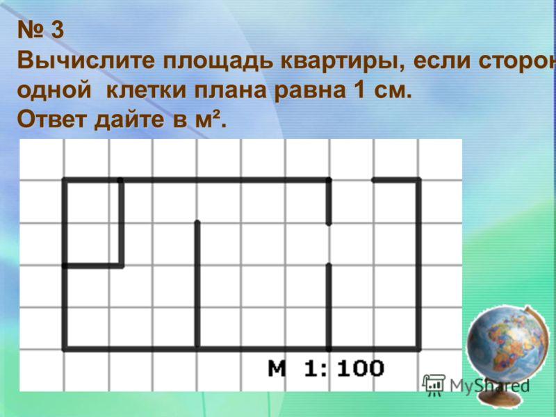 3 Вычислите площадь квартиры, если сторона одной клетки плана равна 1 см. Ответ дайте в м².
