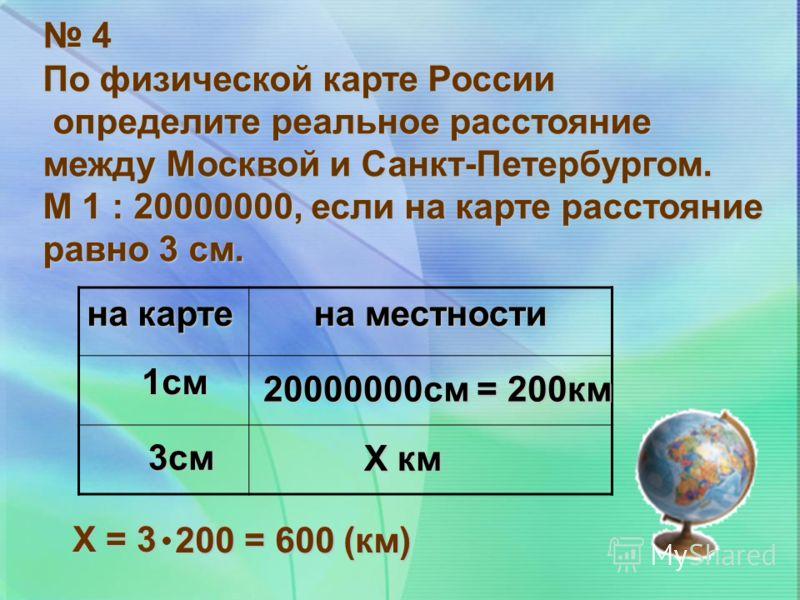 4 По физической карте России определите реальное расстояние определите реальное расстояние между Москвой и Санкт-Петербургом. М 1 : 20000000, если на карте расстояние равно 3 см. на карте на местности 1см 20000000см = 200км 3см Х км Х = 3 200 = 600 (