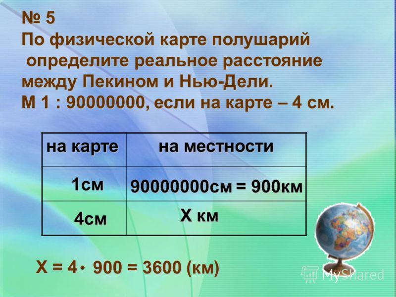 5 По физической карте полушарий определите реальное расстояние определите реальное расстояние между Пекином и Нью-Дели. М 1 : 90000000, если на карте – 4 см. на карте на местности 1см 90000000см = 900км 4см Х км Х = 4 900 = 3600 (км)
