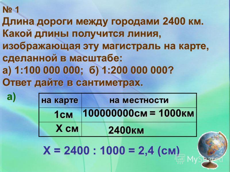 1 Длина дороги между городами 2400 км. Какой длины получится линия, изображающая эту магистраль на карте, сделанной в масштабе: а) 1:100 000 000; б) 1:200 000 000? Ответ дайте в сантиметрах. на карте на местности Х = 2400 : 1000 = 2,4 (см) а) 1см Х с