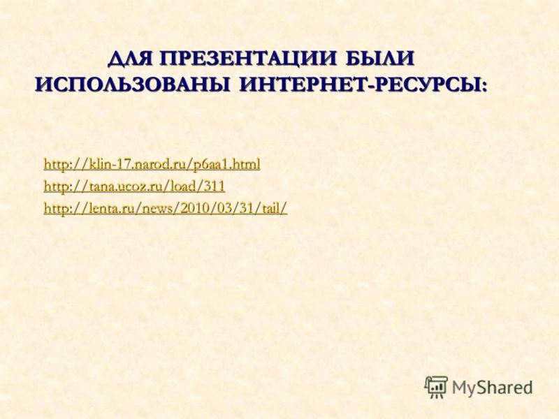 ДЛЯ ПРЕЗЕНТАЦИИ БЫЛИ ИСПОЛЬЗОВАНЫ ИНТЕРНЕТ-РЕСУРСЫ: http://klin-17.narod.ru/p6aa1.html http://tana.ucoz.ru/load/311 http://lenta.ru/news/2010/03/31/tail/
