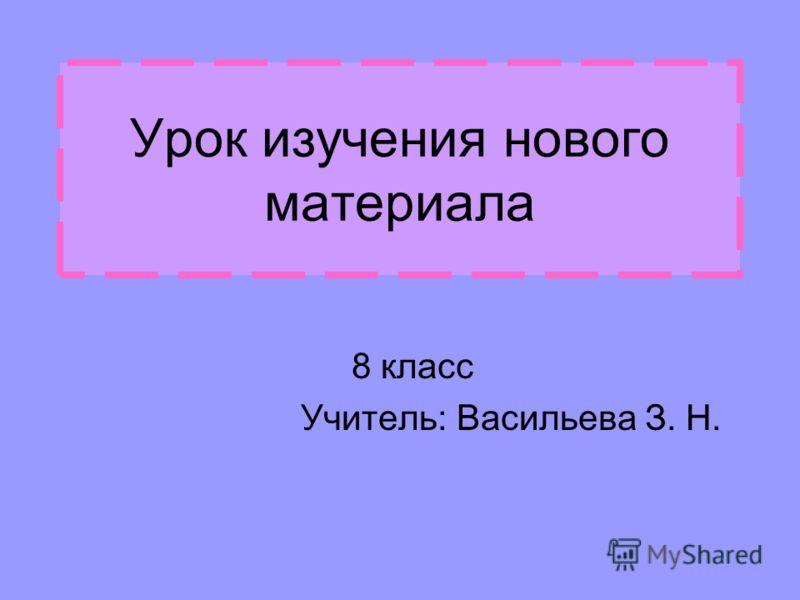 Урок изучения нового материала 8 класс Учитель: Васильева З. Н.
