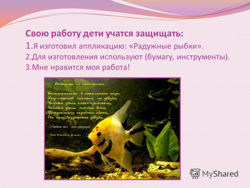 Свою работу дети учатся защищать: 1. Я изготовил аппликацию: «Радужные рыбки». 2.Для изготовления используют (бумагу, инструменты). 3.Мне нравится моя работа!